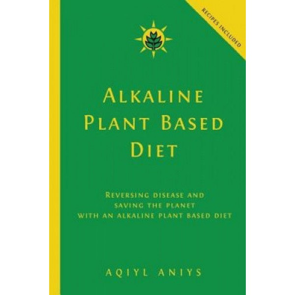 Alkaline Plant Based Diet: Reversing Disease and Saving the Planet with an Alkaline Plant Based Diet
